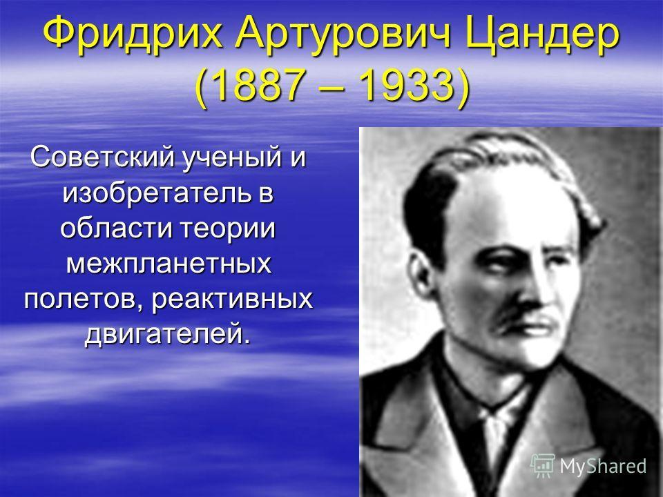 Фридрих Артурович Цандер (1887 – 1933) Советский ученый и изобретатель в области теории межпланетных полетов, реактивных двигателей.