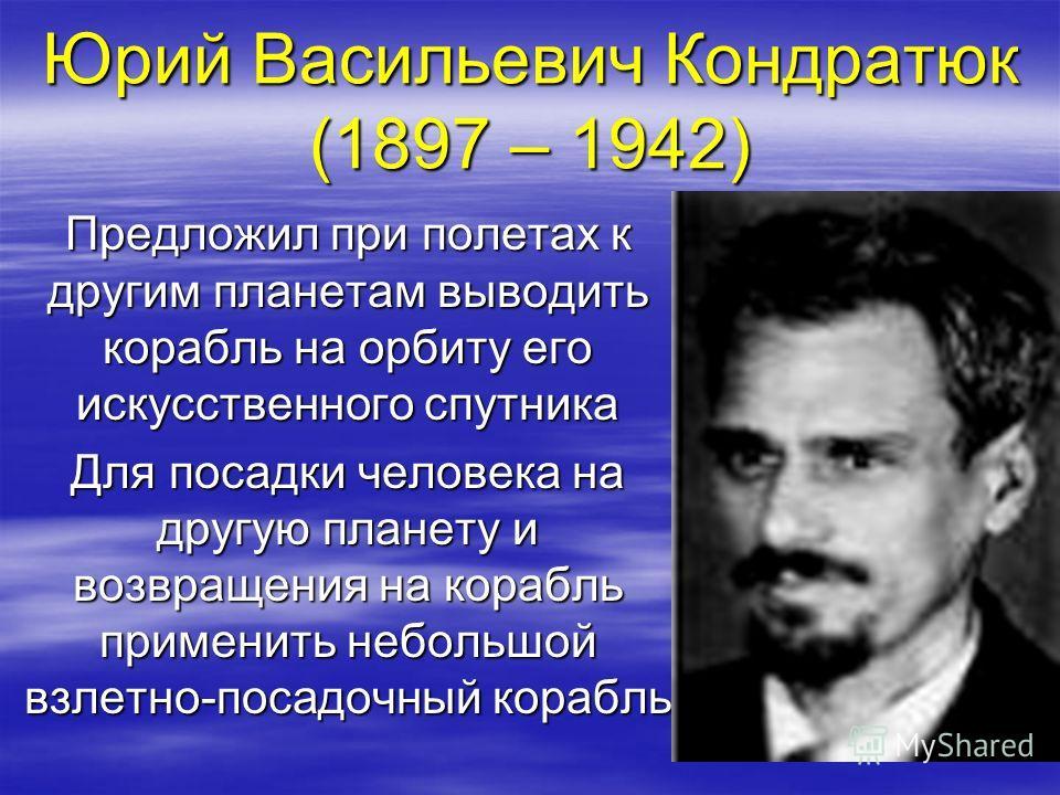 Юрий Васильевич Кондратюк (1897 – 1942) Предложил при полетах к другим планетам выводить корабль на орбиту его искусственного спутника Для посадки человека на другую планету и возвращения на корабль применить небольшой взлетно-посадочный корабль