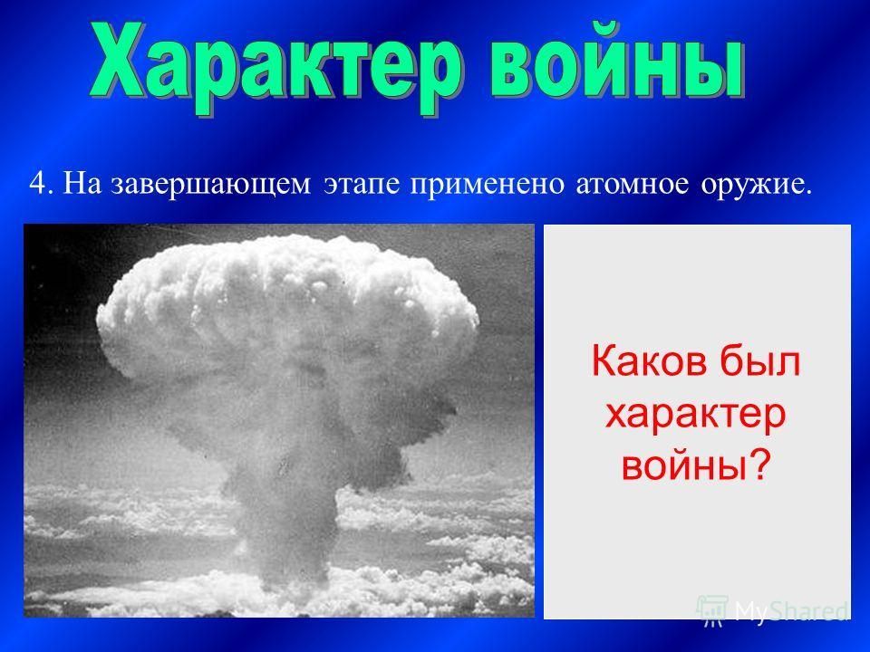 4. На завершающем этапе применено атомное оружие. Характер войны Со стороны агрессоров – захватнический Со стороны СССР и антигитлеровской коалиции – освободительный. Каков был характер войны?
