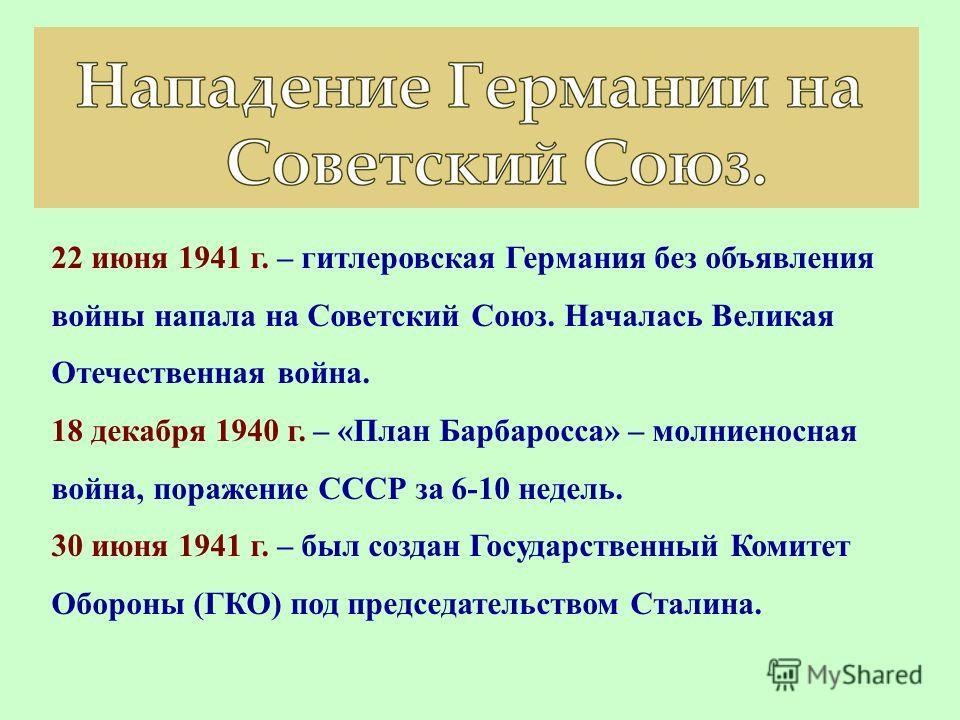22 июня 1941 г. – гитлеровская Германия без объявления войны напала на Советский Союз. Началась Великая Отечественная война. 18 декабря 1940 г. – «План Барбаросса» – молниеносная война, поражение СССР за 6-10 недель. 30 июня 1941 г. – был создан Госу