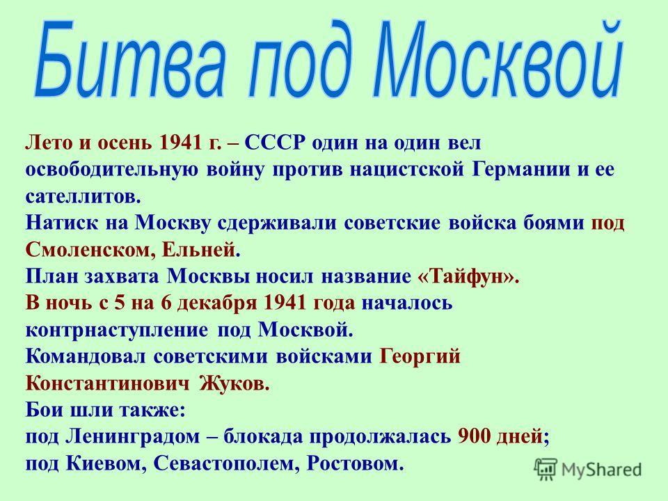 Лето и осень 1941 г. – СССР один на один вел освободительную войну против нацистской Германии и ее сателлитов. Натиск на Москву сдерживали советские войска боями под Смоленском, Ельней. План захвата Москвы носил название «Тайфун». В ночь с 5 на 6 дек