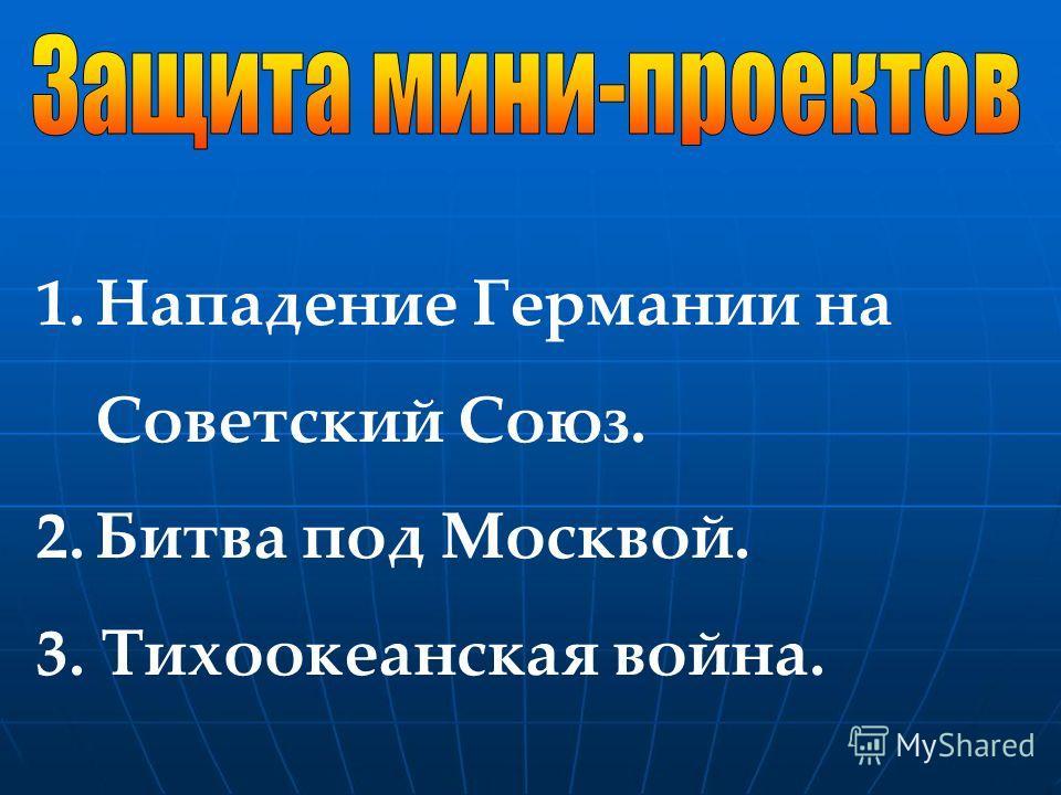 1.Нападение Германии на Советский Союз. 2.Битва под Москвой. 3. Тихоокеанская война.