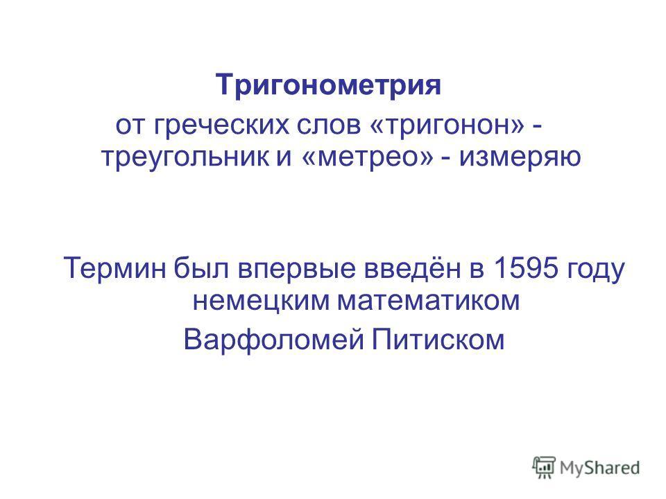 Тригонометрия от греческих слов «тригонон» - треугольник и «метрео» - измеряю Термин был впервые введён в 1595 году немецким математиком Варфоломей Питиском