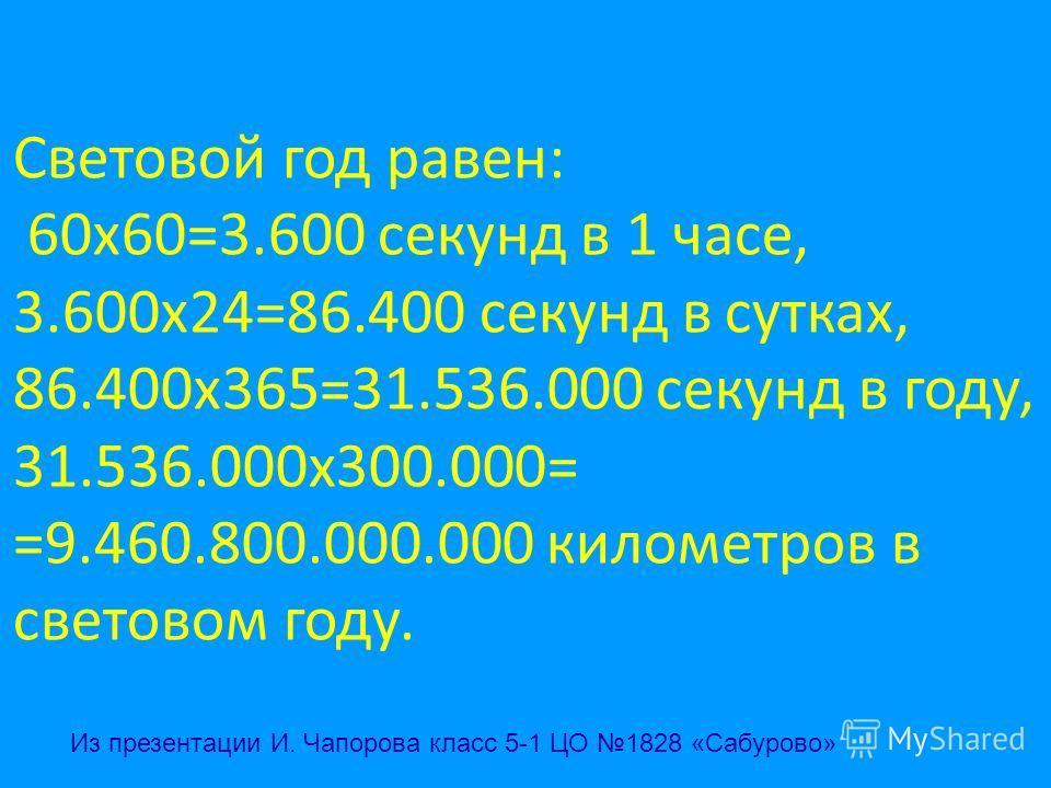 Световой год равен: 60х60=3.600 секунд в 1 часе, 3.600х24=86.400 секунд в сутках, 86.400х365=31.536.000 секунд в году, 31.536.000х300.000= =9.460.800.000.000 километров в световом году. Из презентации И. Чапорова класс 5-1 ЦО 1828 «Сабурово»