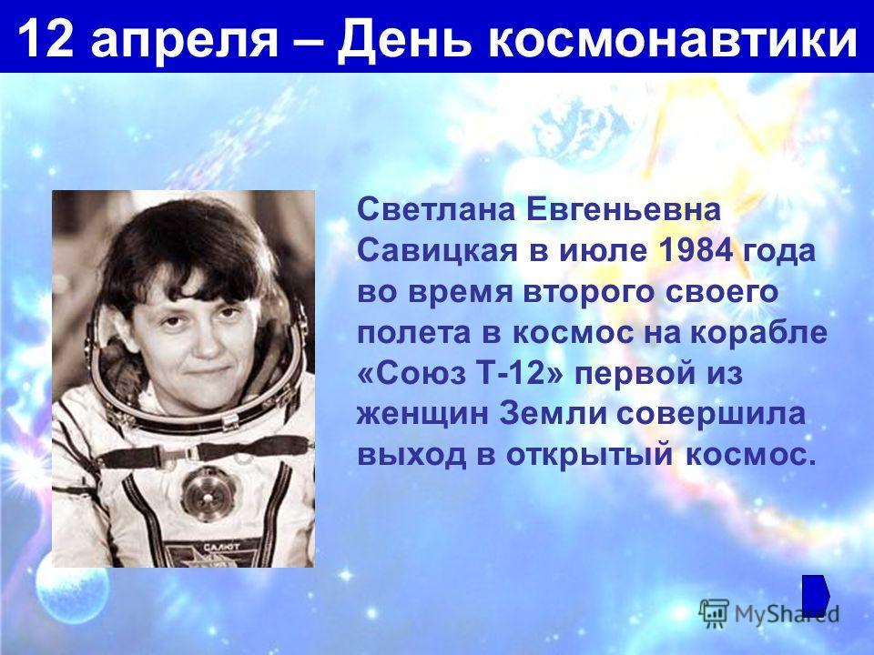 Светлана Евгеньевна Савицкая в июле 1984 года во время второго своего полета в космос на корабле «Союз Т-12» первой из женщин Земли совершила выход в открытый космос. 12 апреля – День космонавтики