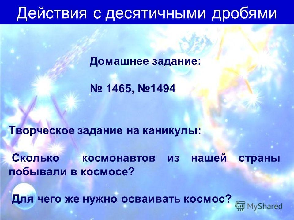 Домашнее задание: 1465, 1494 Творческое задание на каникулы: Сколько космонавтов из нашей страны побывали в космосе? Для чего же нужно осваивать космос? Действия с десятичными дробями