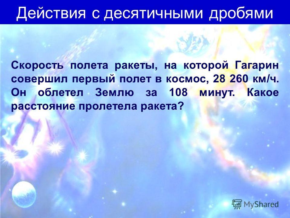 Скорость полета ракеты, на которой Гагарин совершил первый полет в космос, 28 260 км/ч. Он облетел Землю за 108 минут. Какое расстояние пролетела ракета? Действия с десятичными дробями