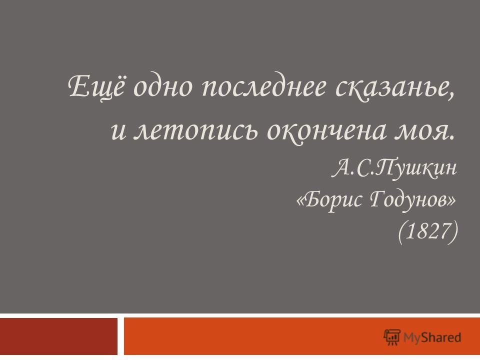 Ещё одно последнее сказанье, и летопись окончена моя. А.С.Пушкин «Борис Годунов» (1827)
