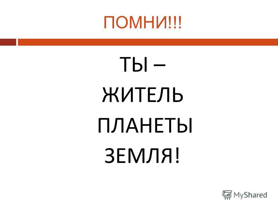 ПОМНИ!!! ТЫ – ЖИТЕЛЬ ПЛАНЕТЫ ЗЕМЛЯ!