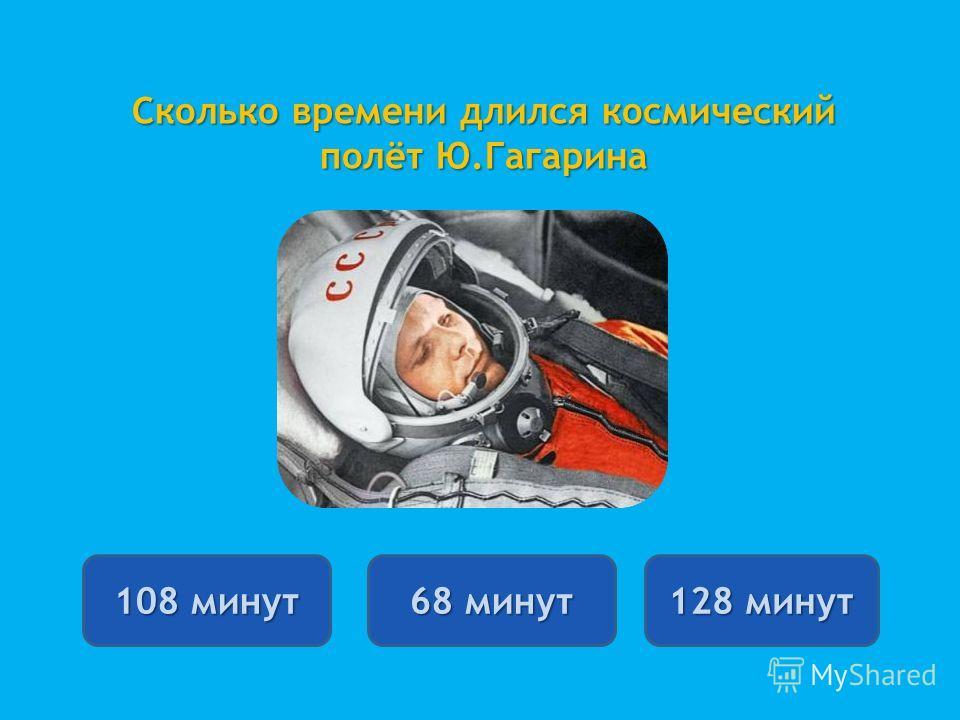 Сколько времени длился космический полёт Ю.Гагарина 108 минут 108 минут 68 минут 68 минут 128 минут 128 минут