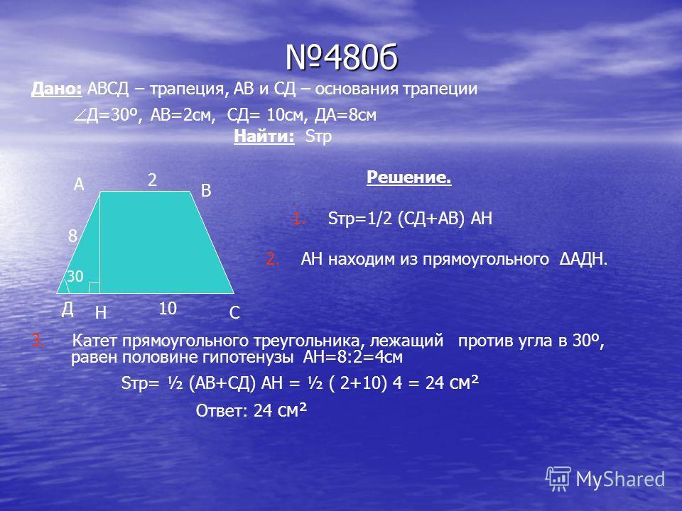 480б Дано: АВСД – трапеция, АВ и СД – основания трапеции Д=30º, АВ=2см, СД= 10см, ДА=8см Найти: Sтр Решение. 1. Sтр=1/2 (CД+АВ) АН 2. АН находим из прямоугольного АДН. 3. Катет прямоугольного треугольника, лежащий против угла в 30º, равен половине ги
