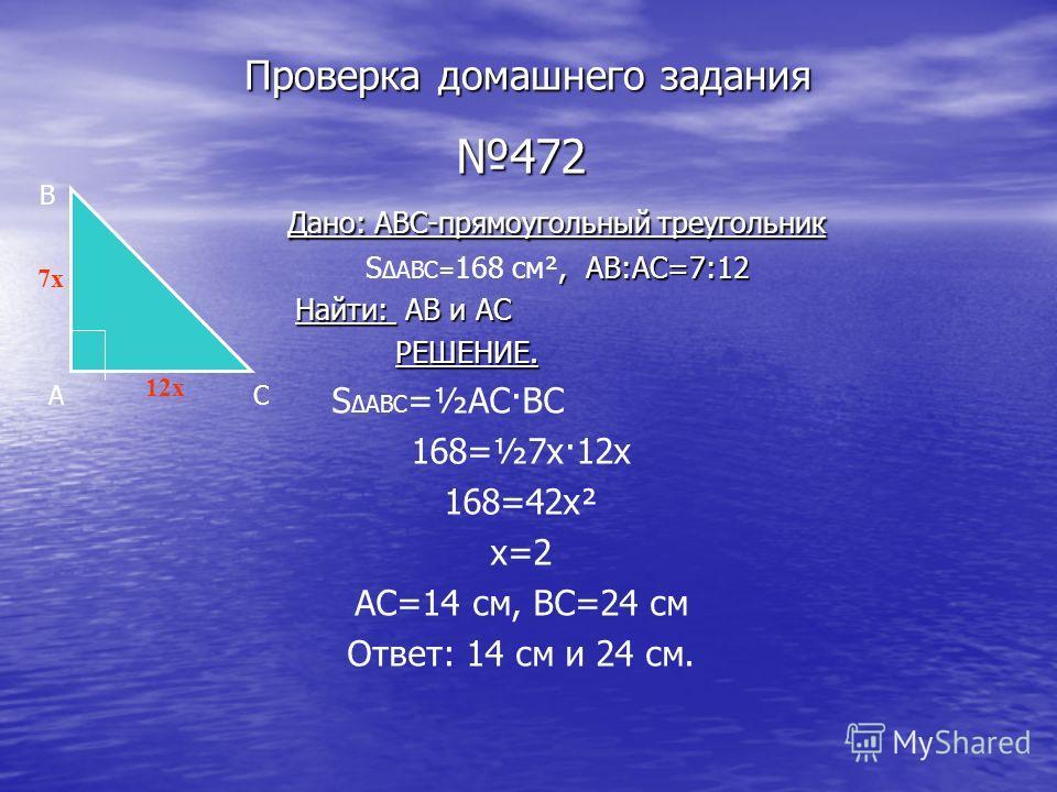 Проверка домашнего задания 472 Дано: ABC-прямоугольный треугольник Дано: ABC-прямоугольный треугольник, AB:AC=7:12 S ABC= 168 см², AB:AC=7:12 Найти: AB и AC Найти: AB и AC РЕШЕНИЕ. РЕШЕНИЕ. S ABC =½АС·ВС 168=½7х·12х 168=42х² х=2 АС=14 см, ВС=24 см От