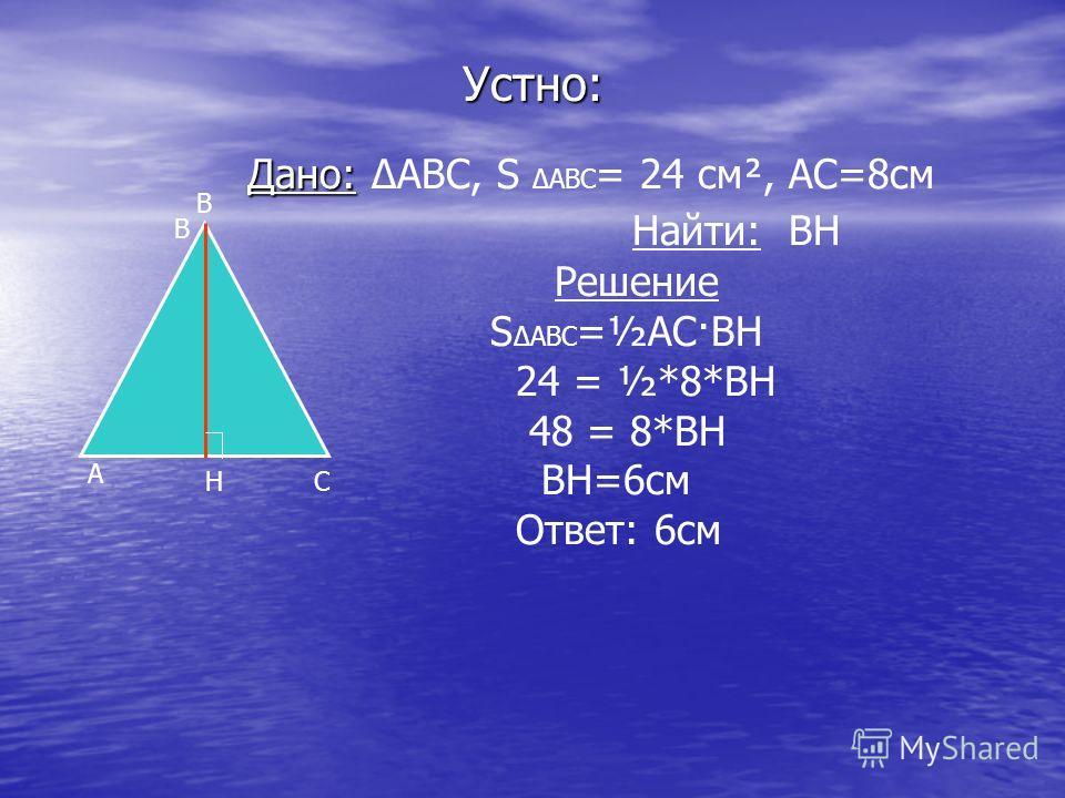 Устно: Дано: Дано: ABC, S ABC = 24 см², АС=8см Найти: ВН Решение S ABC =½АС·ВН 24 = ½*8*ВН 48 = 8*ВН ВН=6см Ответ: 6см А В СН В