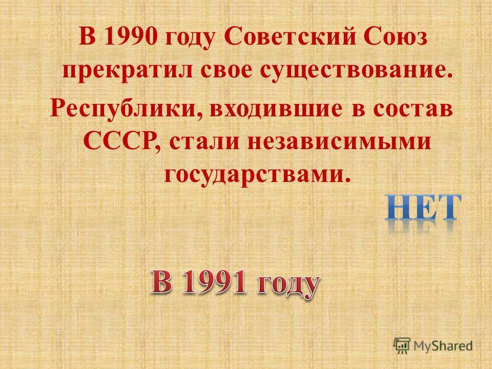 В 1990 году Советский Союз прекратил свое существование. Республики, входившие в состав СССР, стали независимыми государствами.