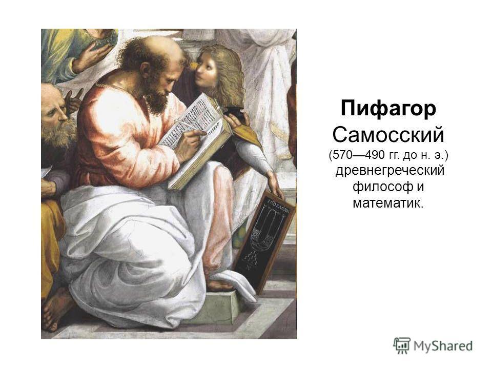 Пифагор Самосский (570490 гг. до н. э.) древнегреческий философ и математик.
