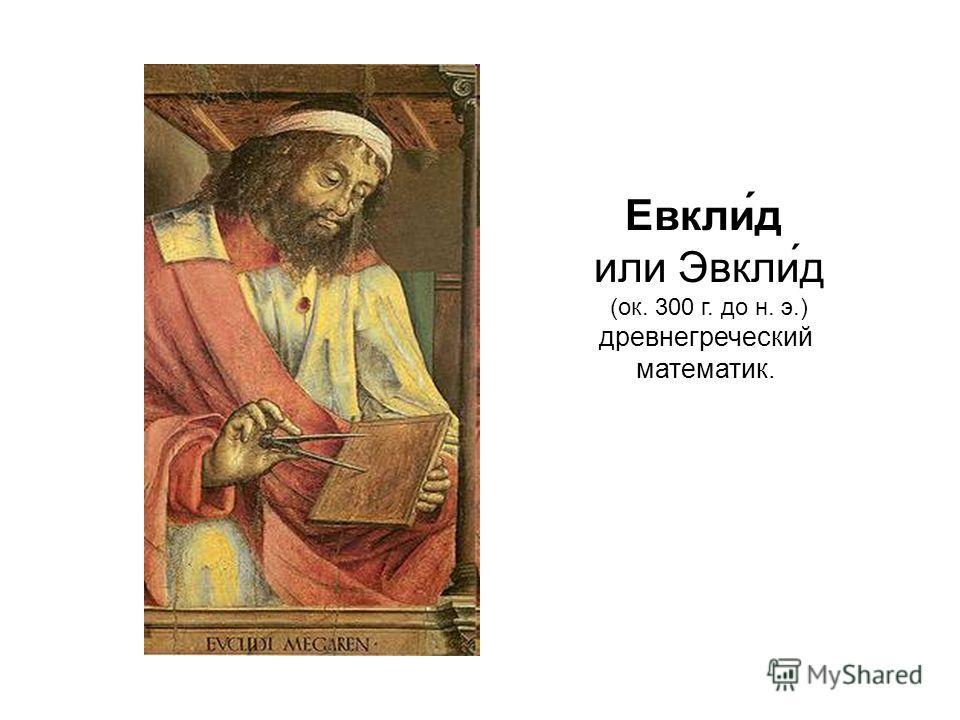 Евкли́д или Эвкли́д (ок. 300 г. до н. э.) древнегреческий математик.