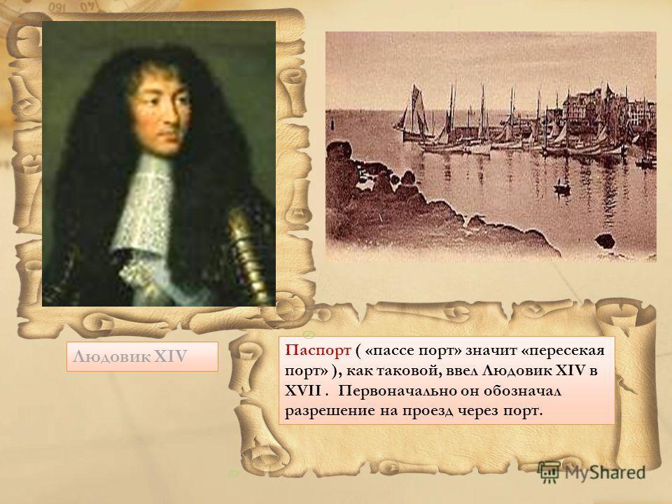 Людовик XIV Паспорт ( «пассе порт» значит «пересекая порт» ), как таковой, ввел Людовик XIV в XVII. Первоначально он обозначал разрешение на проезд через порт.