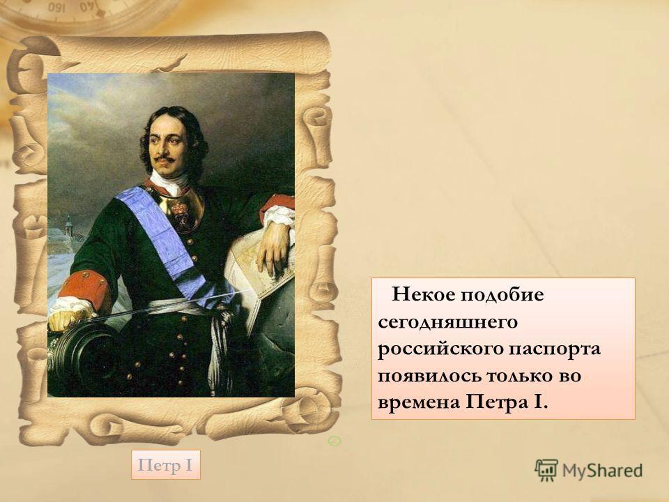 Петр I Некое подобие сегодняшнего российского паспорта появилось только во времена Петра I.
