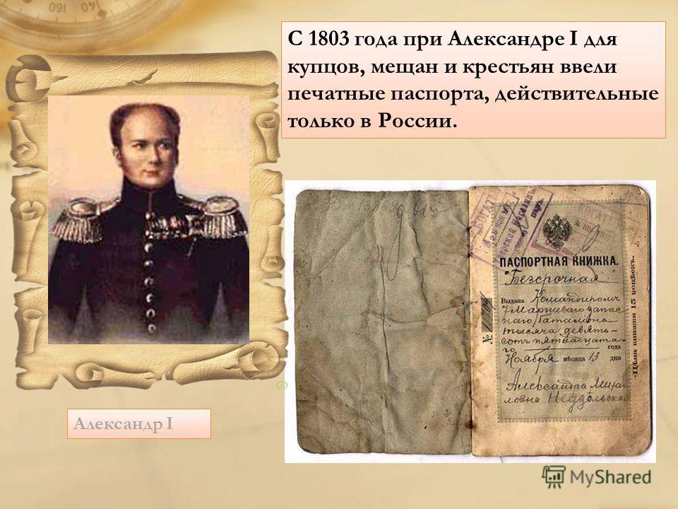 Александр I С 1803 года при Александре I для купцов, мещан и крестьян ввели печатные паспорта, действительные только в России.