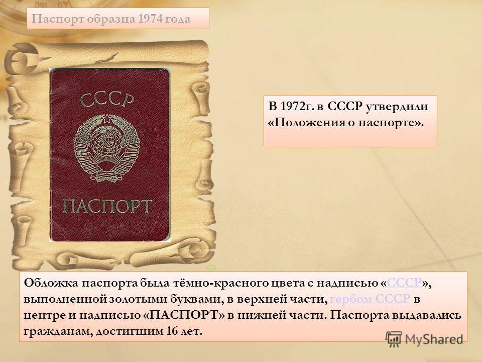 Паспорт образца 1974 года В 1972г. в СССР утвердили «Положения о паспорте». Обложка паспорта была тёмно-красного цвета с надписью «СССР», выполненной золотыми буквами, в верхней части, гербом СССР в центре и надписью «ПАСПОРТ» в нижней части. Паспорт