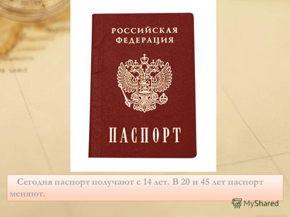 Сегодня паспорт получают с 14 лет. В 20 и 45 лет паспорт меняют.