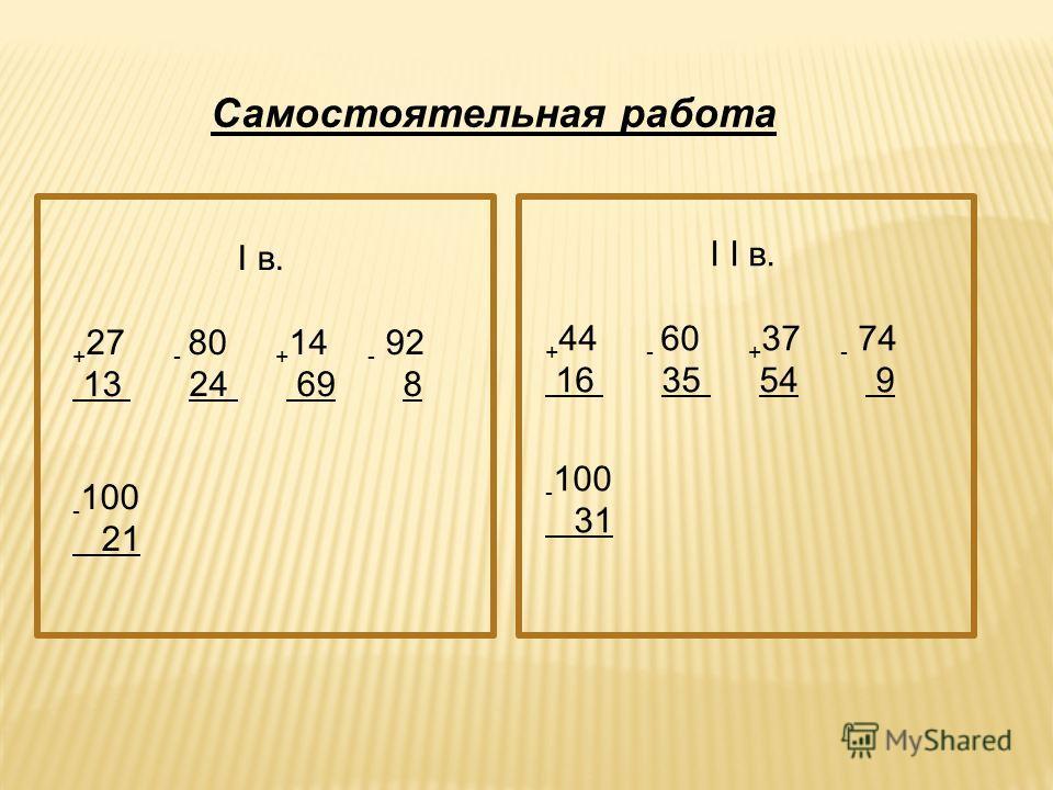 Самостоятельная работа I в. + 27 - 80 + 14 - 92 13 24 69 8 - 100 21 I I в. + 44 - 60 + 37 - 74 16 35 54 9 - 100 31