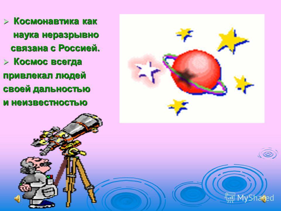 Космонавтика как Космонавтика как наука неразрывно наука неразрывно связана с Россией. связана с Россией. Космос всегда Космос всегда привлекал людей своей дальностью и неизвестностью