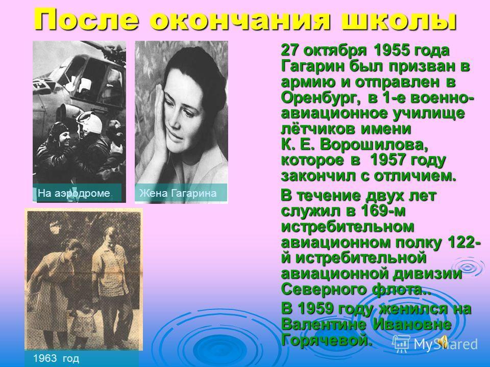 После окончания школы 27 октября 1955 года Гагарин был призван в армию и отправлен в Оренбург, в 1-е военно- авиационное училище лётчиков имени К. Е. Ворошилова, которое в 1957 году закончил с отличием. В течение двух лет служил в 169-м истребительно