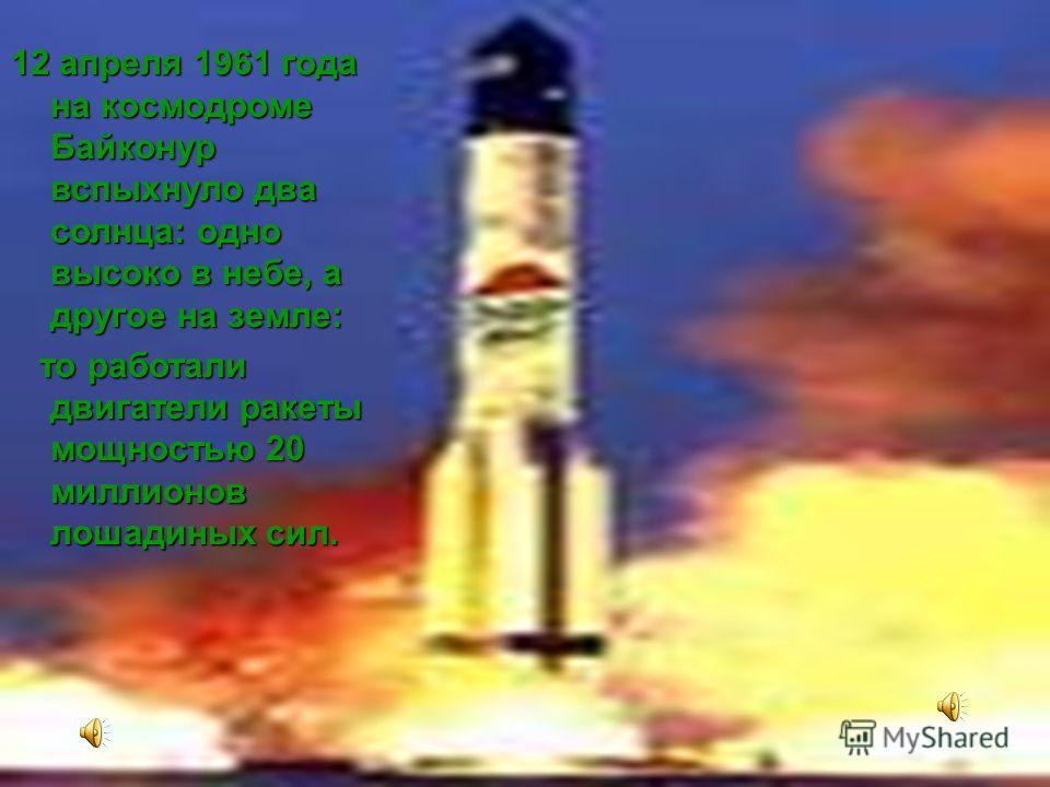 12 апреля 1961 года на космодроме Байконур вспыхнуло два солнца: одно высоко в небе, а другое на земле: то работали двигатели ракеты мощностью 20 миллионов лошадиных сил. то работали двигатели ракеты мощностью 20 миллионов лошадиных сил.