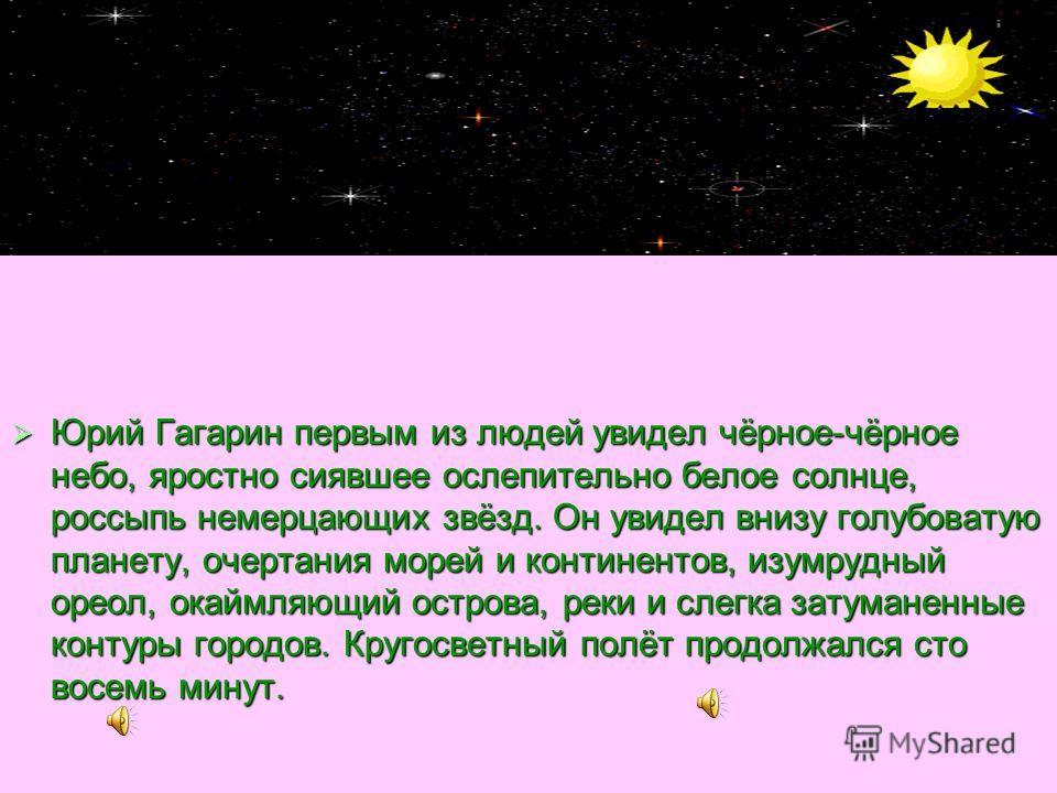 Юрий Гагарин первым из людей увидел чёрное-чёрное небо, яростно сиявшее ослепительно белое солнце, россыпь немерцающих звёзд. Он увидел внизу голубоватую планету, очертания морей и континентов, изумрудный ореол, окаймляющий острова, реки и слегка зат