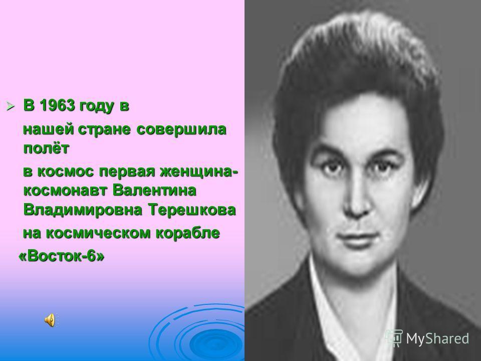 В 1963 году в В 1963 году в нашей стране совершила полёт нашей стране совершила полёт в космос первая женщина- космонавт Валентина Владимировна Терешкова в космос первая женщина- космонавт Валентина Владимировна Терешкова на космическом корабле на ко