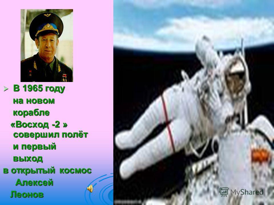 В 1965 году В 1965 году на новом на новом корабле корабле «Восход -2 » совершил полёт «Восход -2 » совершил полёт и первый и первый выход выход в открытый космос Алексей Алексей Леонов Леонов