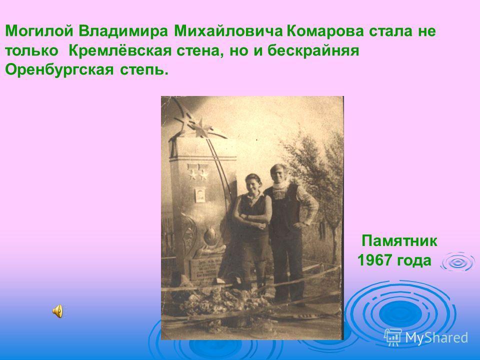 Могилой Владимира Михайловича Комарова стала не только Кремлёвская стена, но и бескрайняя Оренбургская степь. Памятник 1967 года
