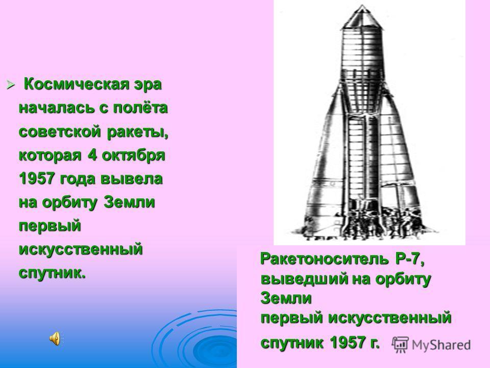Космическая эра Космическая эра началась с полёта началась с полёта советской ракеты, советской ракеты, которая 4 октября которая 4 октября 1957 года вывела 1957 года вывела на орбиту Земли на орбиту Земли первый первый искусственный искусственный сп