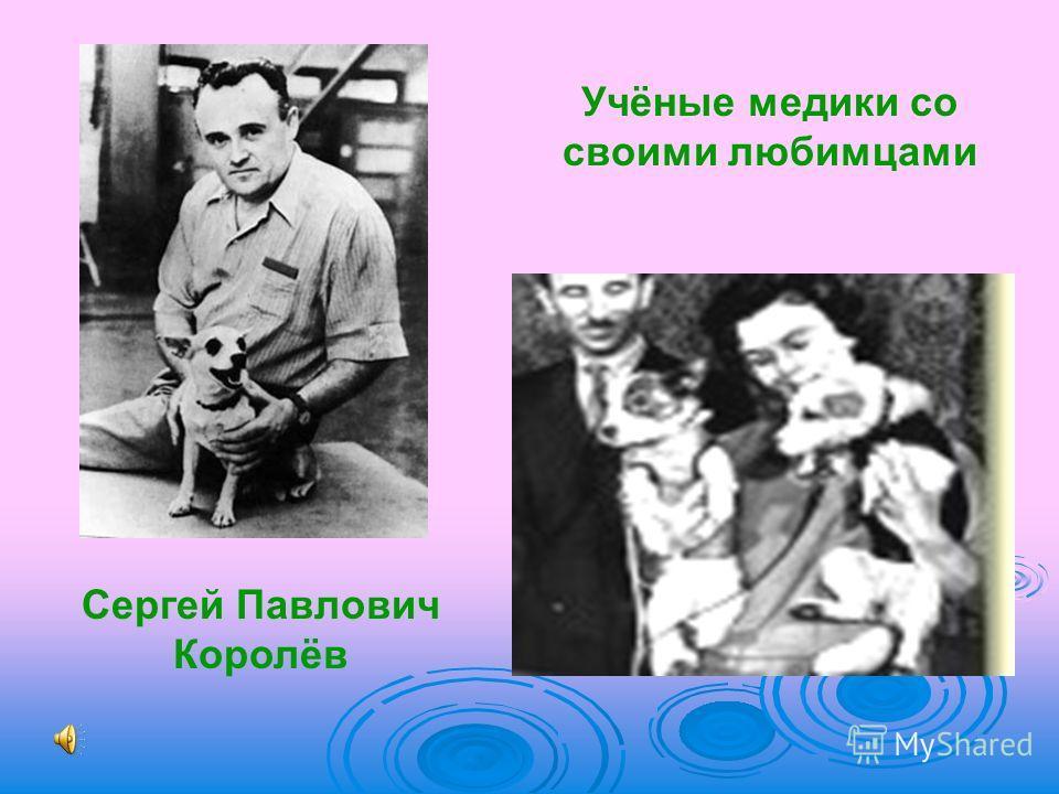 Сергей Павлович Королёв Учёные медики со своими любимцами