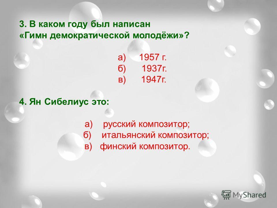 3. В каком году был написан «Гимн демократической молодёжи»? а) 1957 г. б) 1937г. в) 1947г. 4. Ян Сибелиус это: а) русский композитор; б) итальянский композитор; в) финский композитор.