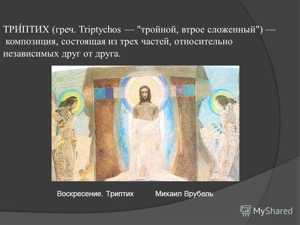 ТРИ́ПТИХ (греч. Triptychos тройной, втрое сложенный) композиция, состоящая из трех частей, относительно независимых друг от друга. Воскресение. ТриптихМихаил Врубель