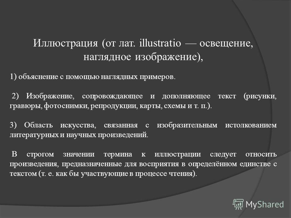Иллюстрация (от лат. illustratio освещение, наглядное изображение), 1) объяснение с помощью наглядных примеров. 2) Изображение, сопровождающее и дополняющее текст (рисунки, гравюры, фотоснимки, репродукции, карты, схемы и т. п.). 3) Область искусства