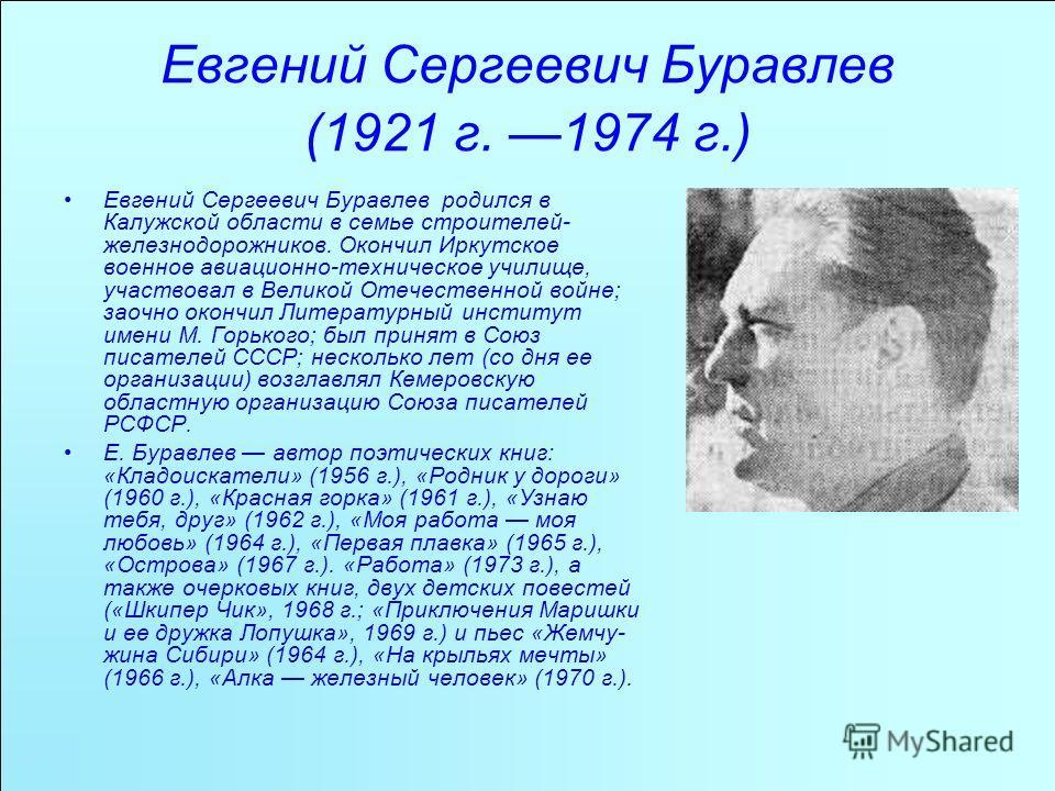 Евгений Сергеевич Буравлев (1921 г. 1974 г.) Евгений Сергеевич Буравлев родился в Калужской области в семье строителей- железнодорожников. Окончил Иркутское военное авиационно-техническое училище, участвовал в Великой Отечественной войне; заочно ок