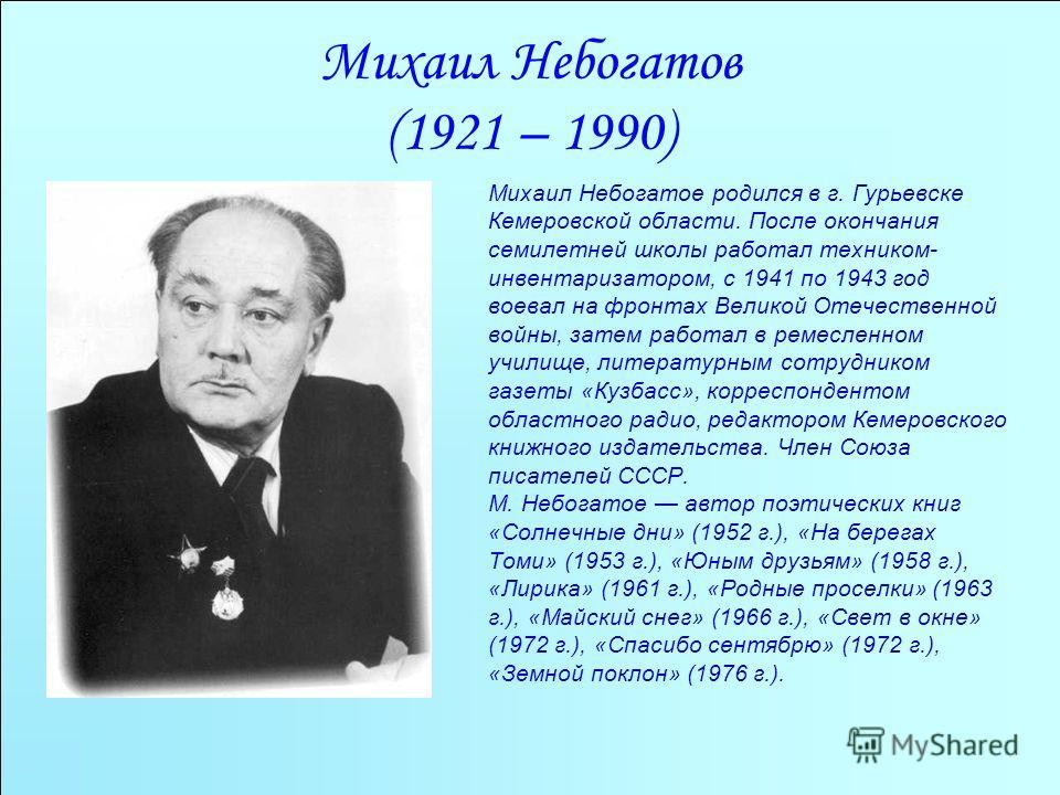 Михаил Небогатов (1921 – 1990) Михаил Небогатое родился в г. Гурьевске Кемеровской области. После окончания семилетней школы работал техником- инвентаризатором, с 1941 по 1943 год воевал на фронтах Великой Отечественной войны, затем работал в ремесле