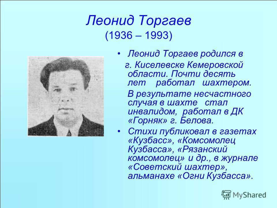 Леонид Торгаев (1936 – 1993) Леонид Торгаев родился в г. Киселевске Кемеровской области. Почти десять лет работал шахтером. В результате несчастного случая в шахте стал инвалидом, работал в ДК «Горняк» г. Белова. Стихи публиковал в газетах «Кузбасс»,