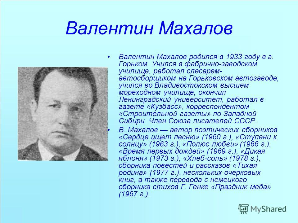 Валентин Махалов Валентин Махалов родился в 1933 году в г. Горьком. Учился в фабрично-заводском училище, работал слесарем- автосборщиком на Горьковском автозаводе, учился во Владивостокском высшем мореходном училище, окончил Ленинградский университет