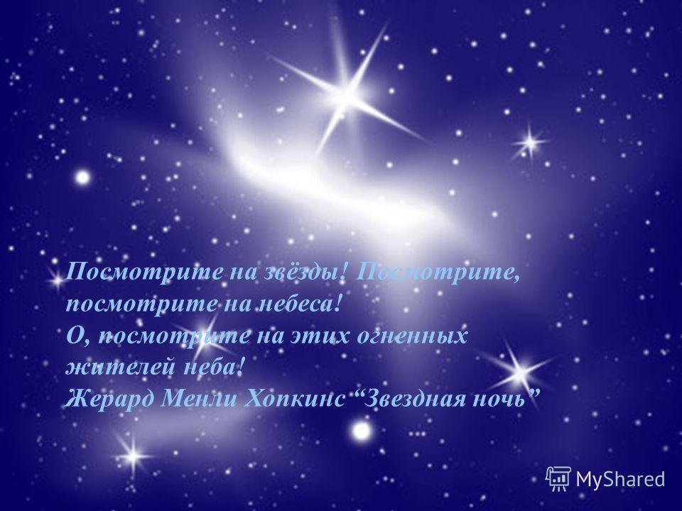 Посмотрите на звёзды! Посмотрите, посмотрите на небеса! О, посмотрите на этих огненных жителей неба! Жерард Менли Хопкинс Звездная ночь