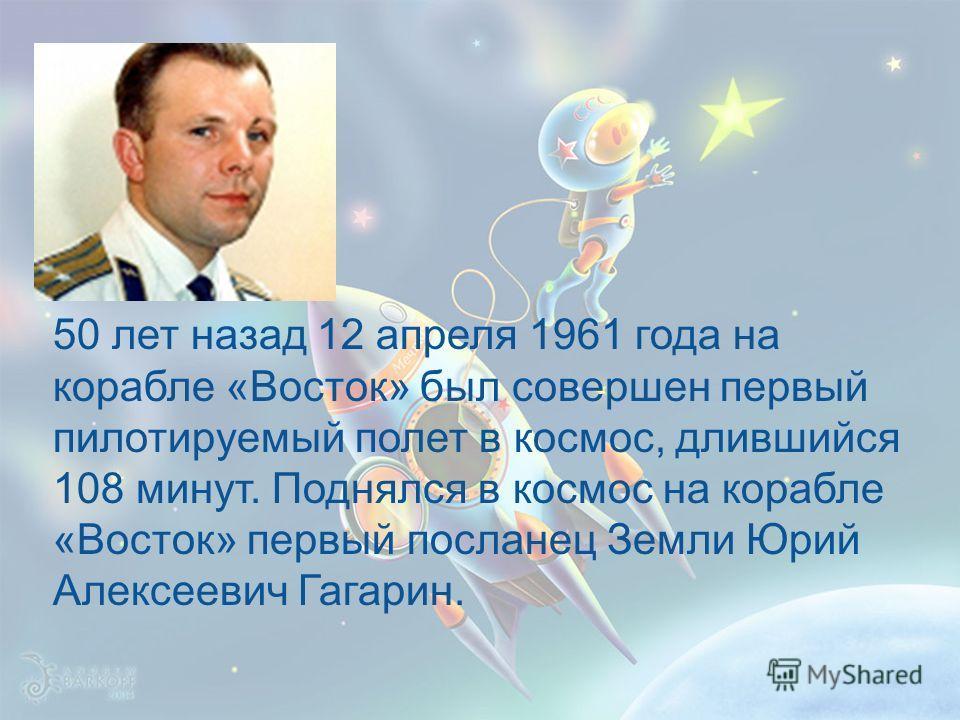 50 лет назад 12 апреля 1961 года на корабле «Восток» был совершен первый пилотируемый полет в космос, длившийся 108 минут. Поднялся в космос на корабле «Восток» первый посланец Земли Юрий Алексеевич Гагарин.