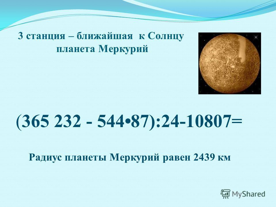 3 станция – ближайшая к Солнцу планета Меркурий (365 232 - 54487):24-10807= Радиус планеты Меркурий равен 2439 км