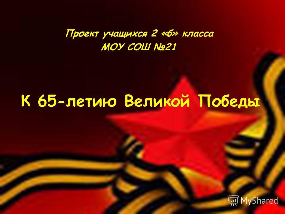 К 65-летию Великой Победы Проект учащихся 2 «б» класса МОУ СОШ 21