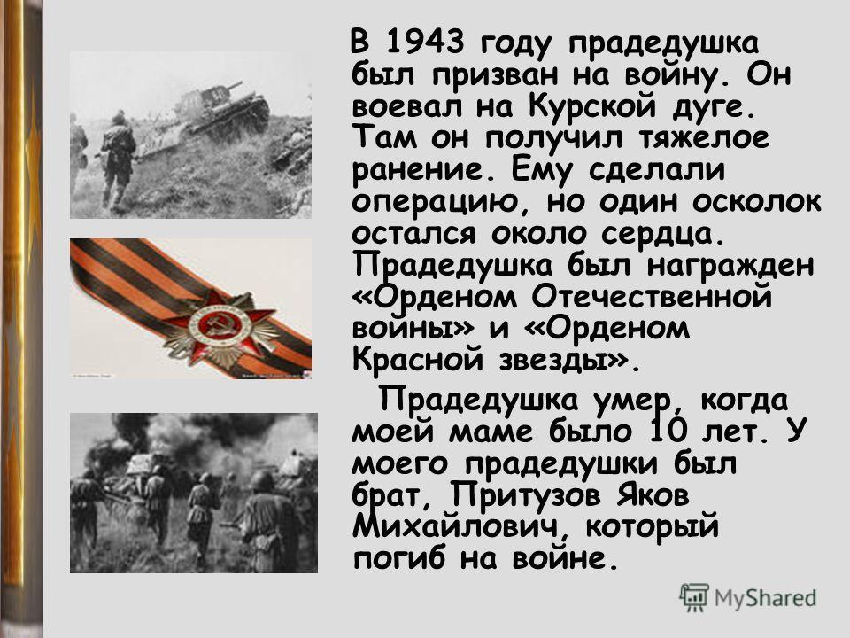 В 1943 году прадедушка был призван на войну. Он воевал на Курской дуге. Там он получил тяжелое ранение. Ему сделали операцию, но один осколок остался около сердца. Прадедушка был награжден «Орденом Отечественной войны» и «Орденом Красной звезды». Пра