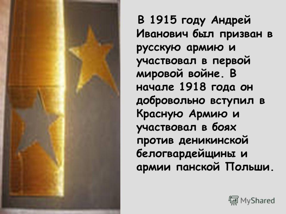 В 1915 году Андрей Иванович был призван в русскую армию и участвовал в первой мировой войне. В начале 1918 года он добровольно вступил в Красную Армию и участвовал в боях против деникинской белогвардейщины и армии панской Польши.