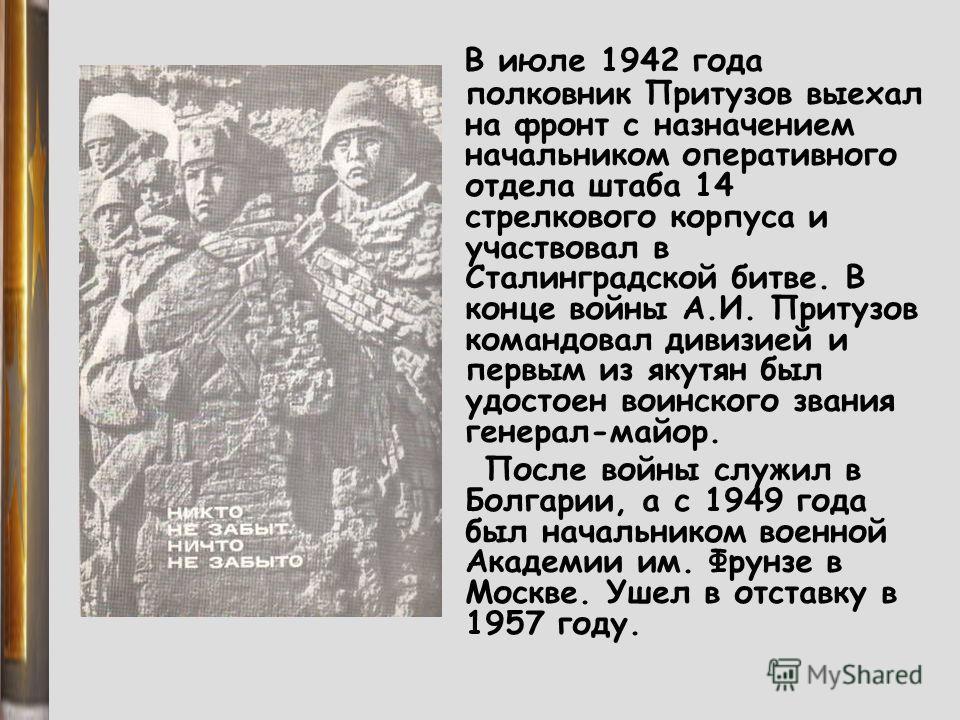 В июле 1942 года полковник Притузов выехал на фронт с назначением начальником оперативного отдела штаба 14 стрелкового корпуса и участвовал в Сталинградской битве. В конце войны А.И. Притузов командовал дивизией и первым из якутян был удостоен воинск