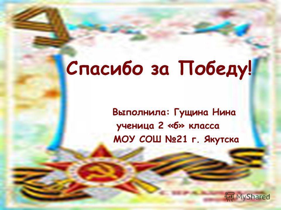 Спасибо за Победу! Выполнила: Гущина Нина ученица 2 «б» класса МОУ СОШ 21 г. Якутска
